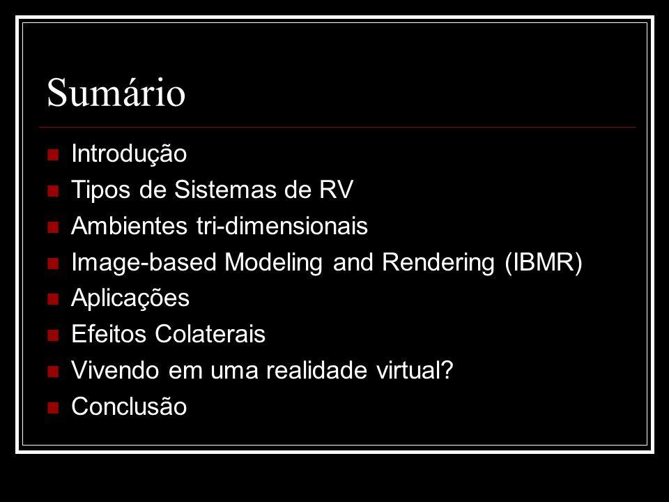 Sumário Introdução Tipos de Sistemas de RV Ambientes tri-dimensionais Image-based Modeling and Rendering (IBMR) Aplicações Efeitos Colaterais Vivendo