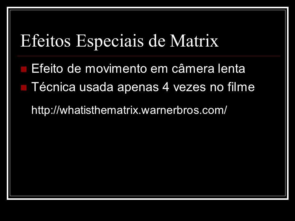 Efeitos Especiais de Matrix Efeito de movimento em câmera lenta Técnica usada apenas 4 vezes no filme http://whatisthematrix.warnerbros.com/