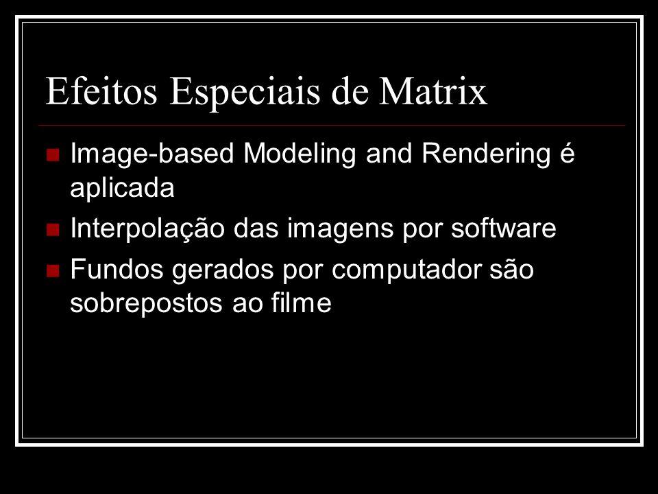Efeitos Especiais de Matrix Image-based Modeling and Rendering é aplicada Interpolação das imagens por software Fundos gerados por computador são sobr