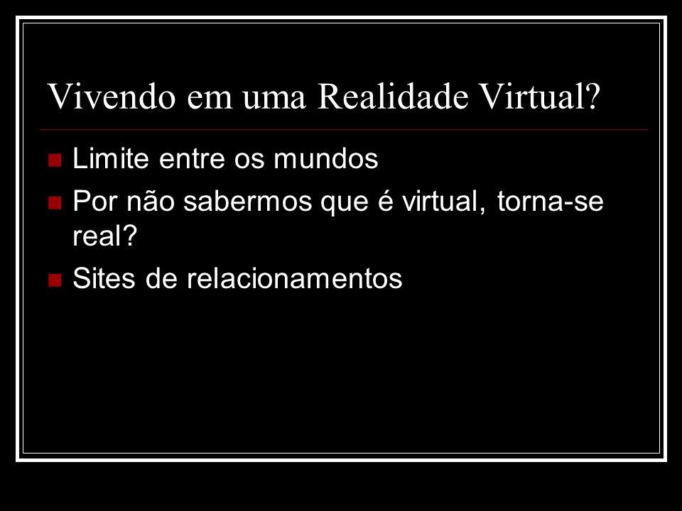 Vivendo em uma Realidade Virtual? Limite entre os mundos Por não sabermos que é virtual, torna-se real? Sites de relacionamentos