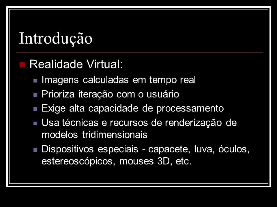 Introdução Realidade Virtual: Imagens calculadas em tempo real Prioriza iteração com o usuário Exige alta capacidade de processamento Usa técnicas e r
