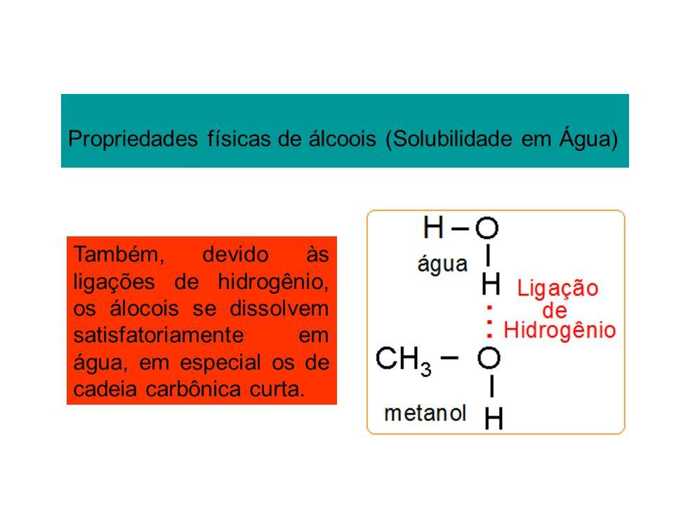 Propriedades físicas de álcoois (Solubilidade em Água) Também, devido às ligações de hidrogênio, os álocois se dissolvem satisfatoriamente em água, em