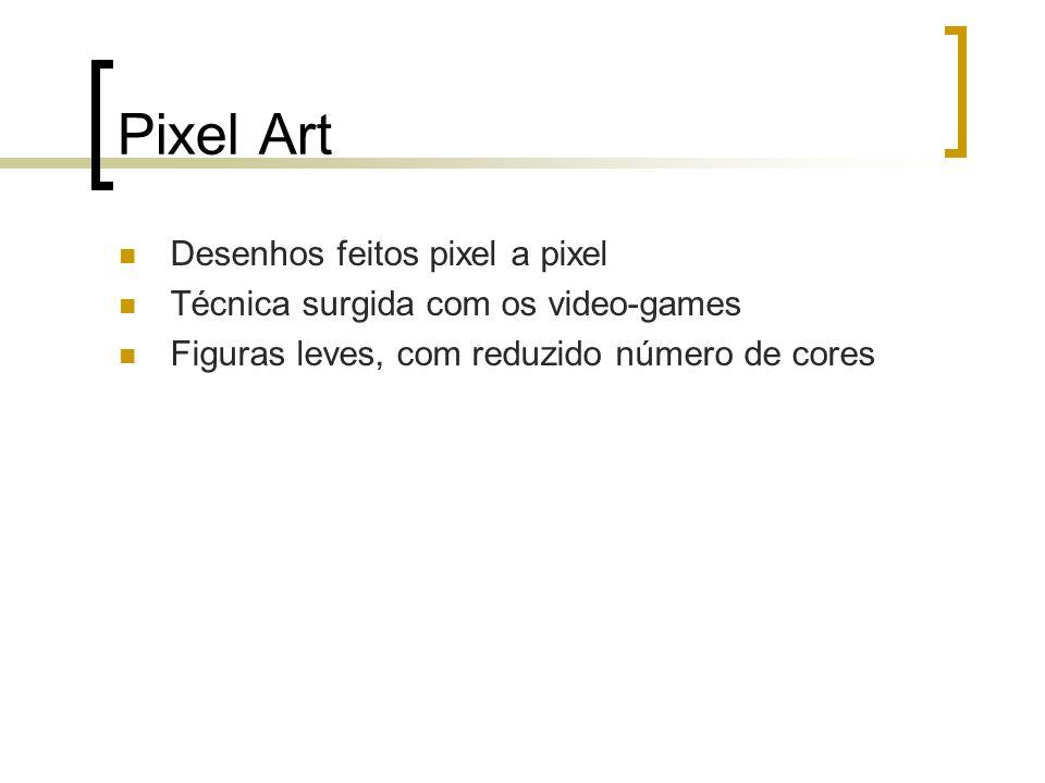 Pixel Art Desenhos feitos pixel a pixel Técnica surgida com os video-games Figuras leves, com reduzido número de cores