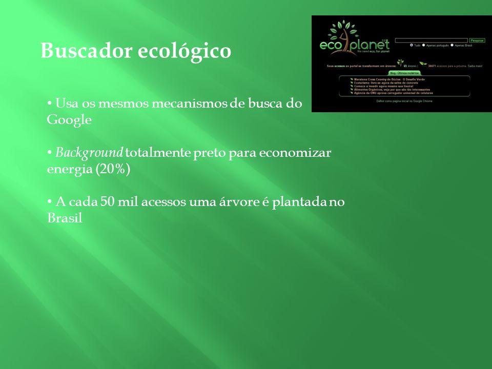 Buscador ecológico Usa os mesmos mecanismos de busca do Google Background totalmente preto para economizar energia (20%) A cada 50 mil acessos uma árv