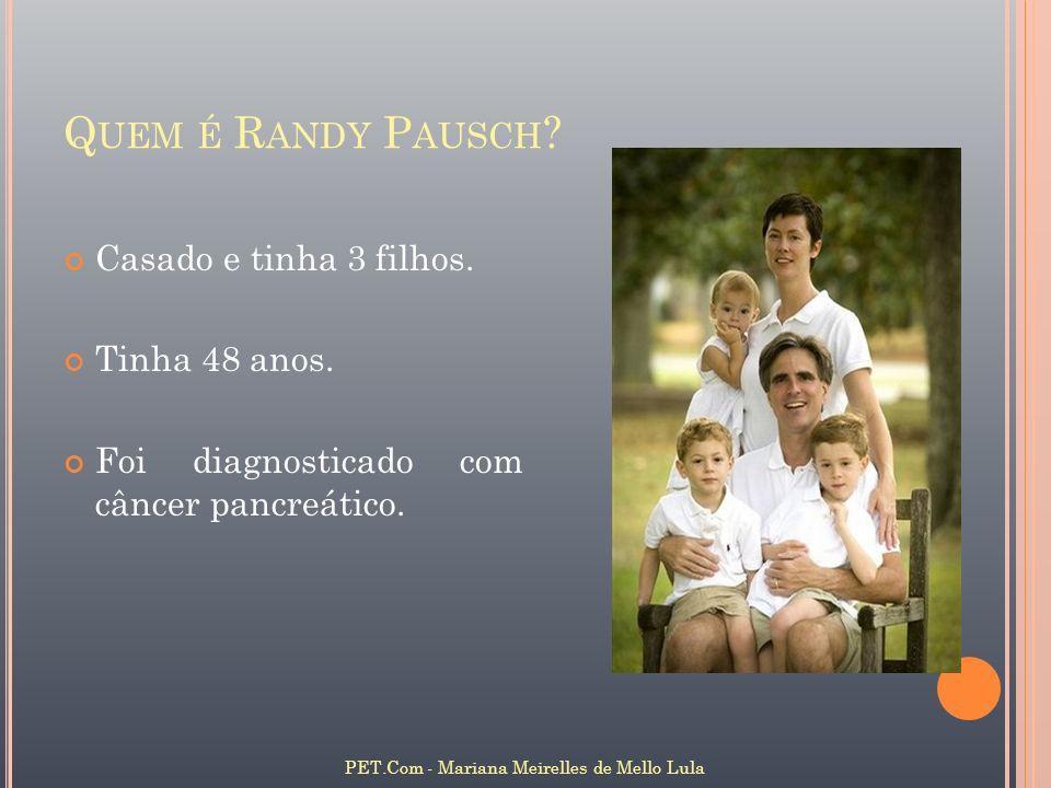 Q UEM É R ANDY P AUSCH ? PET.Com - Mariana Meirelles de Mello Lula Casado e tinha 3 filhos. Tinha 48 anos. Foi diagnosticado com câncer pancreático.
