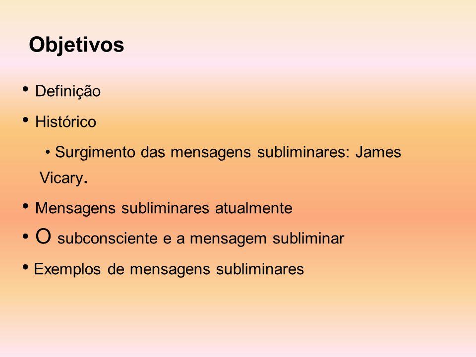 Objetivos Definição Histórico Surgimento das mensagens subliminares: James Vicary. Mensagens subliminares atualmente O subconsciente e a mensagem subl