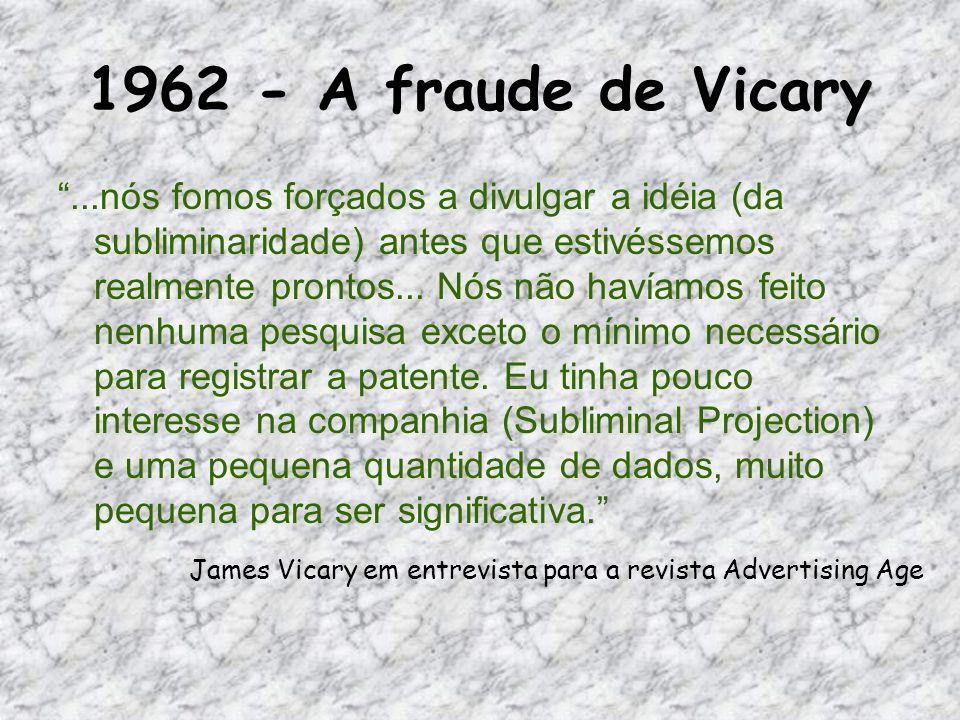 1962 - A fraude de Vicary...nós fomos forçados a divulgar a idéia (da subliminaridade) antes que estivéssemos realmente prontos... Nós não havíamos fe