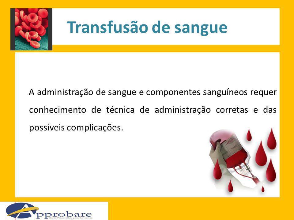 Transfusão de sangue A administração de sangue e componentes sanguíneos requer conhecimento de técnica de administração corretas e das possíveis compl