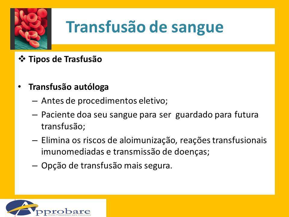 Transfusão de sangue Tipos de Trasfusão Transfusão autóloga – Antes de procedimentos eletivo; – Paciente doa seu sangue para ser guardado para futura
