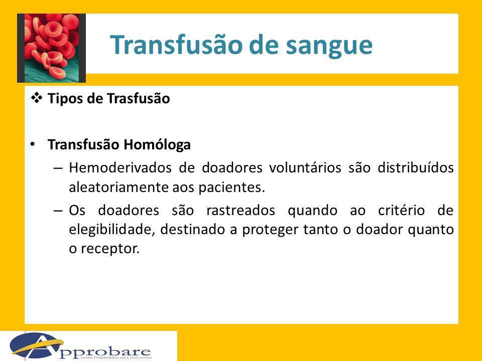 Transfusão de sangue Tipos de Trasfusão Transfusão Homóloga – Hemoderivados de doadores voluntários são distribuídos aleatoriamente aos pacientes. – O