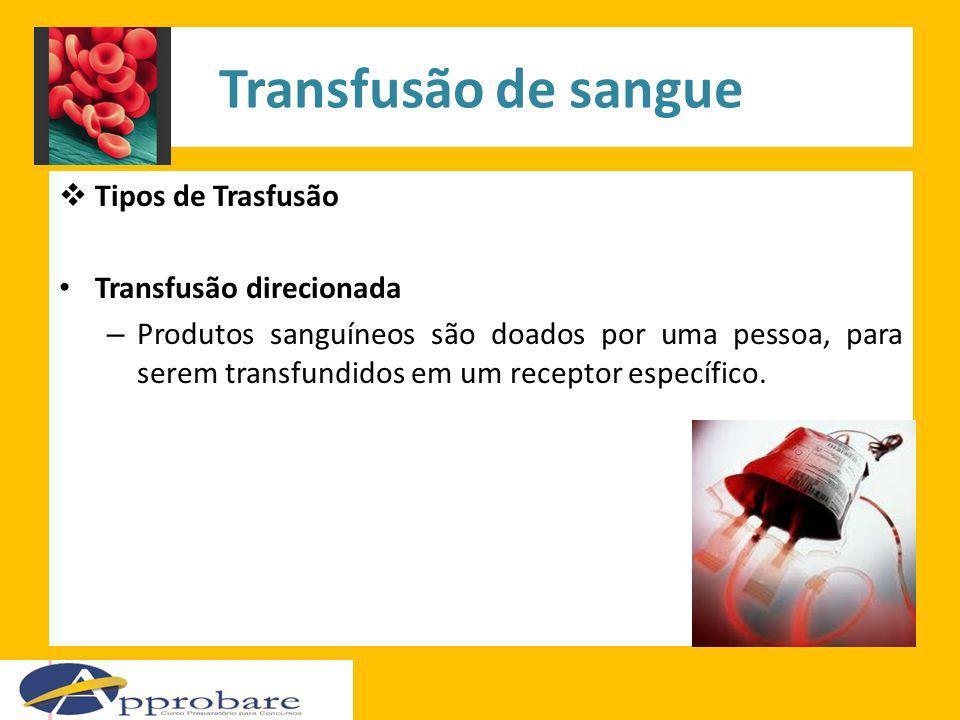 Transfusão de sangue Tipos de Trasfusão Transfusão direcionada – Produtos sanguíneos são doados por uma pessoa, para serem transfundidos em um recepto