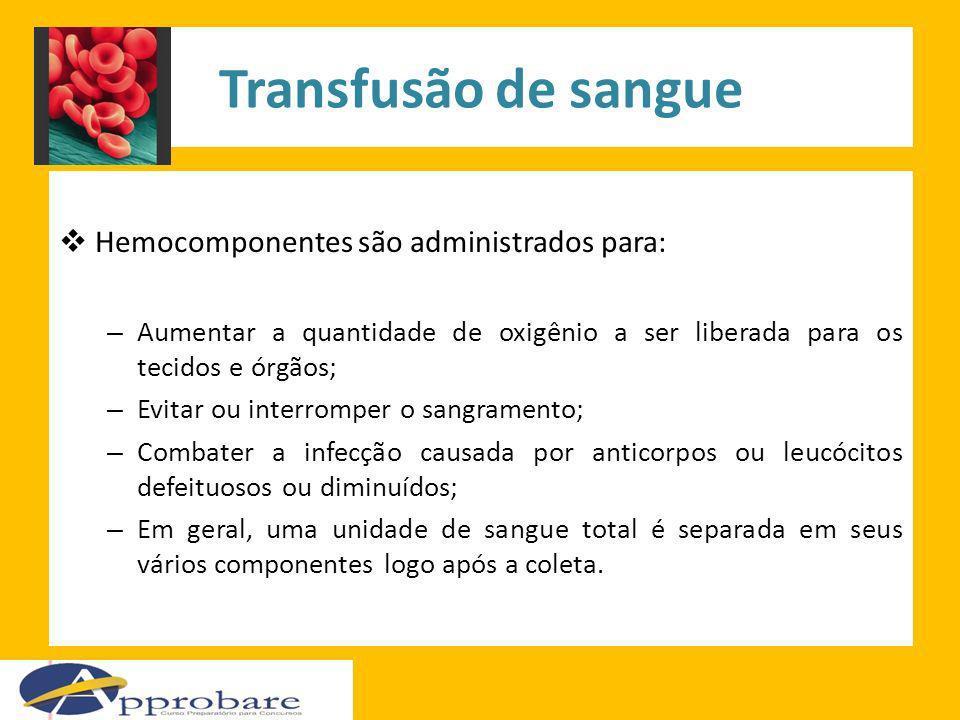 Transfusão de sangue Hemocomponentes são administrados para: – Aumentar a quantidade de oxigênio a ser liberada para os tecidos e órgãos; – Evitar ou