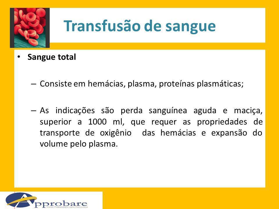 Transfusão de sangue Sangue total – Consiste em hemácias, plasma, proteínas plasmáticas; – As indicações são perda sanguínea aguda e maciça, superior