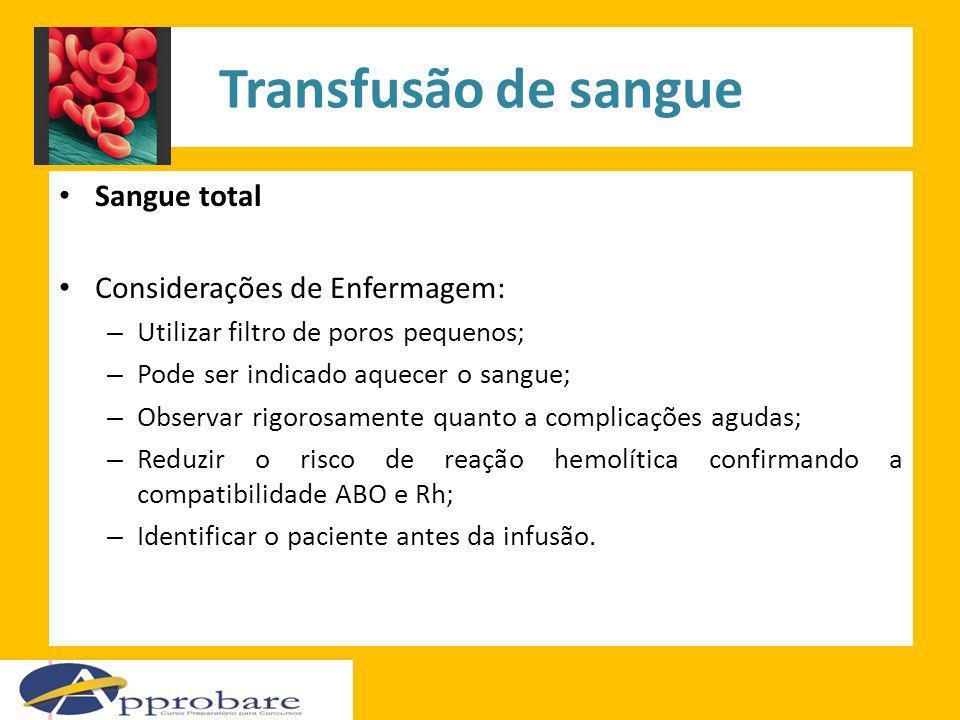 Transfusão de sangue Sangue total Considerações de Enfermagem: – Utilizar filtro de poros pequenos; – Pode ser indicado aquecer o sangue; – Observar r