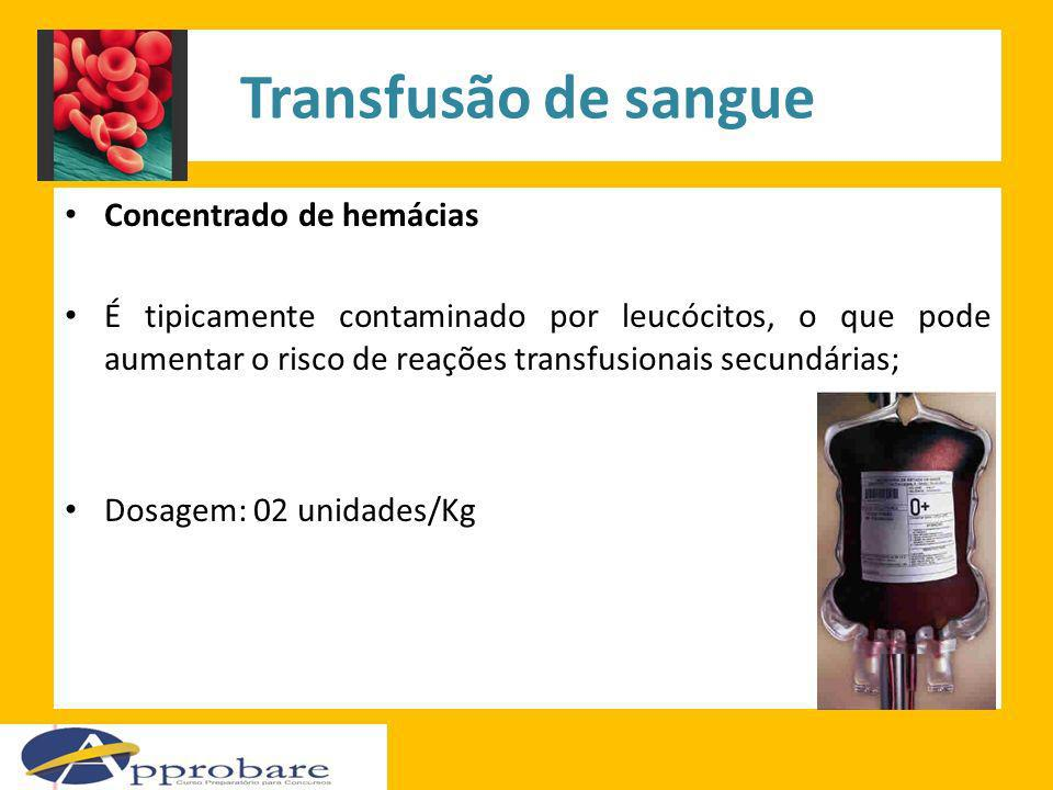 Transfusão de sangue Concentrado de hemácias É tipicamente contaminado por leucócitos, o que pode aumentar o risco de reações transfusionais secundári