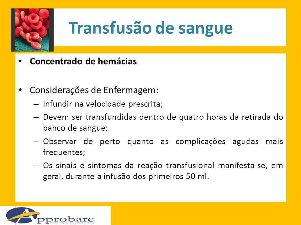 Transfusão de sangue Concentrado de hemácias Considerações de Enfermagem: – Infundir na velocidade prescrita; – Devem ser transfundidas dentro de quat
