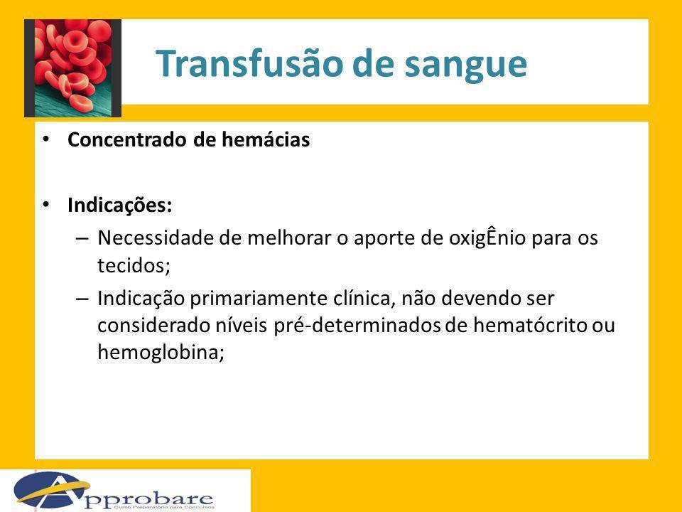Transfusão de sangue Concentrado de hemácias Indicações: – Necessidade de melhorar o aporte de oxigÊnio para os tecidos; – Indicação primariamente clí