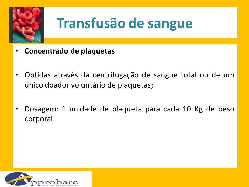 Transfusão de sangue Concentrado de plaquetas Obtidas através da centrifugação de sangue total ou de um único doador voluntário de plaquetas; Dosagem: