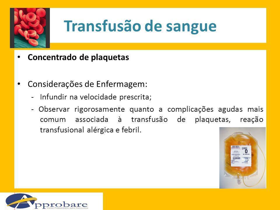 Transfusão de sangue Concentrado de plaquetas Considerações de Enfermagem: -Infundir na velocidade prescrita; - Observar rigorosamente quanto a compli