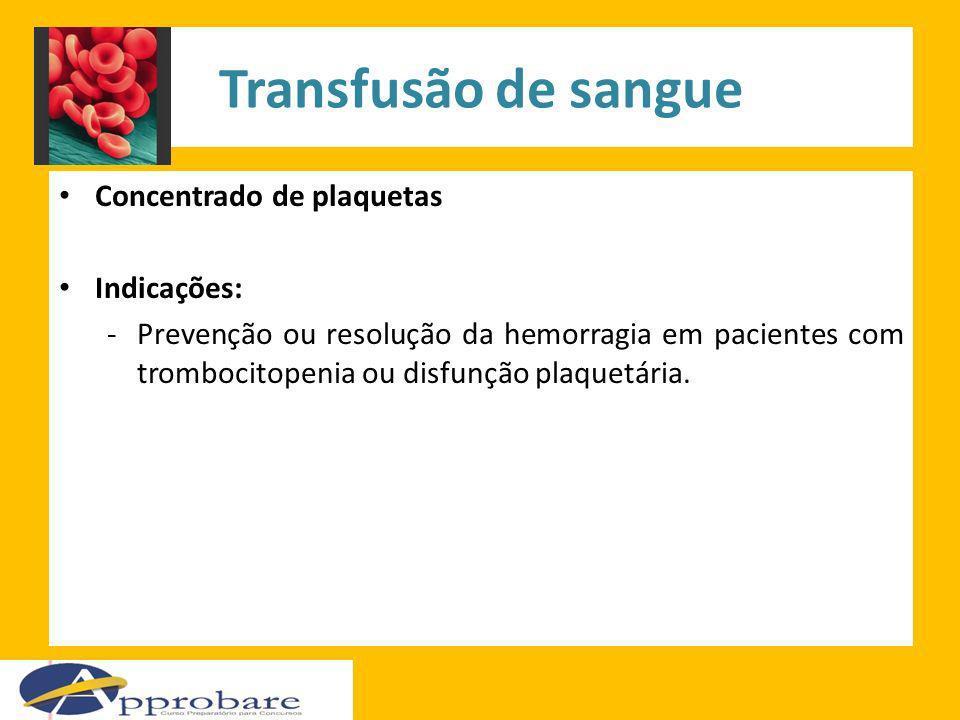 Transfusão de sangue Concentrado de plaquetas Indicações: -Prevenção ou resolução da hemorragia em pacientes com trombocitopenia ou disfunção plaquetá