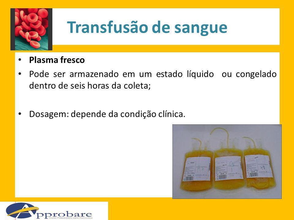 Transfusão de sangue Plasma fresco Pode ser armazenado em um estado líquido ou congelado dentro de seis horas da coleta; Dosagem: depende da condição
