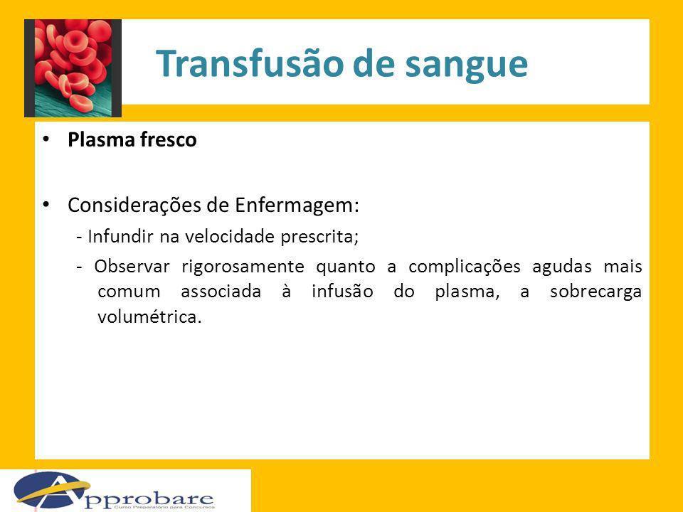 Transfusão de sangue Plasma fresco Considerações de Enfermagem: - Infundir na velocidade prescrita; - Observar rigorosamente quanto a complicações agu