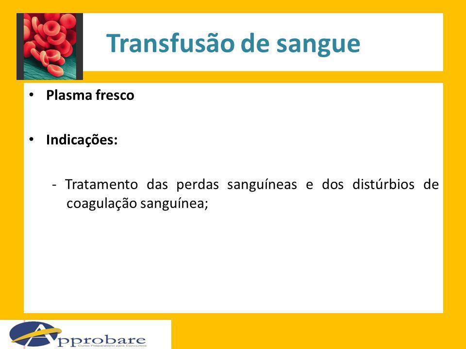 Transfusão de sangue Plasma fresco Indicações: - Tratamento das perdas sanguíneas e dos distúrbios de coagulação sanguínea;