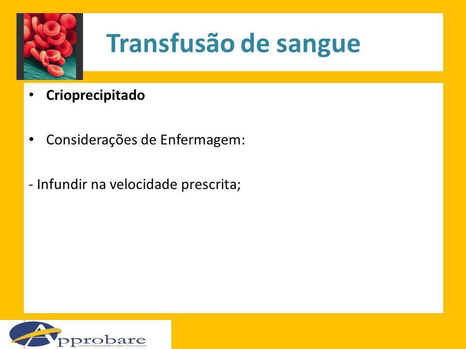 Transfusão de sangue Crioprecipitado Considerações de Enfermagem: - Infundir na velocidade prescrita;