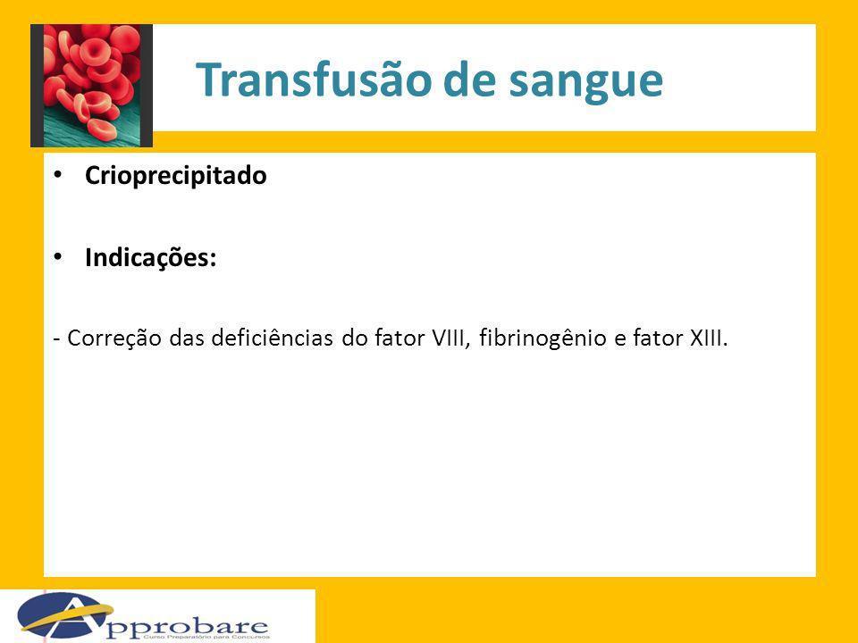 Transfusão de sangue Crioprecipitado Indicações: - Correção das deficiências do fator VIII, fibrinogênio e fator XIII.