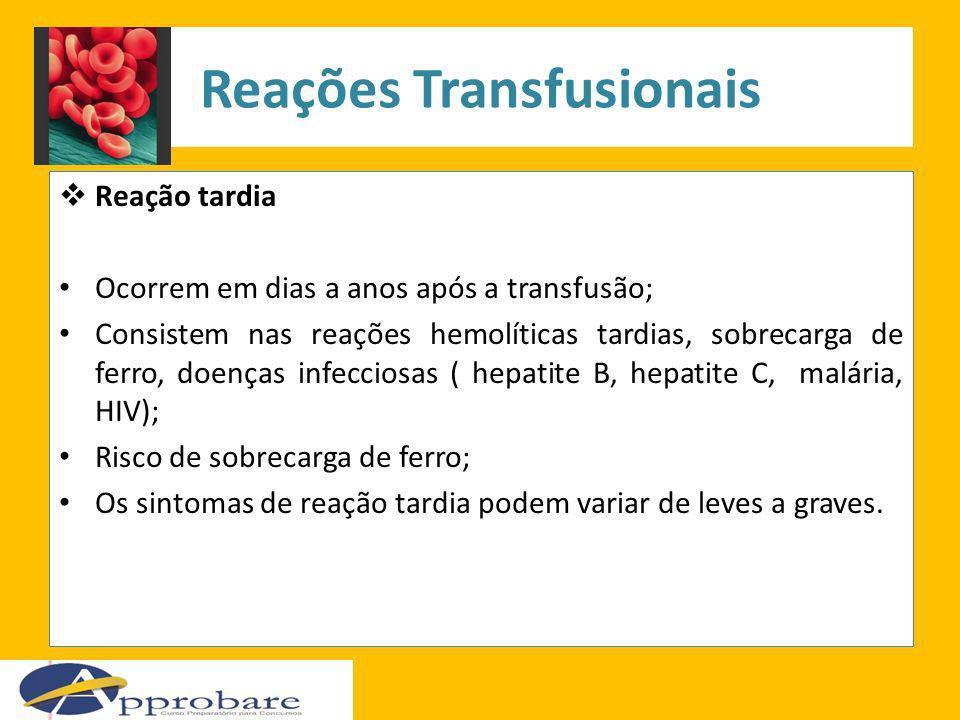 Reação tardia Ocorrem em dias a anos após a transfusão; Consistem nas reações hemolíticas tardias, sobrecarga de ferro, doenças infecciosas ( hepatite