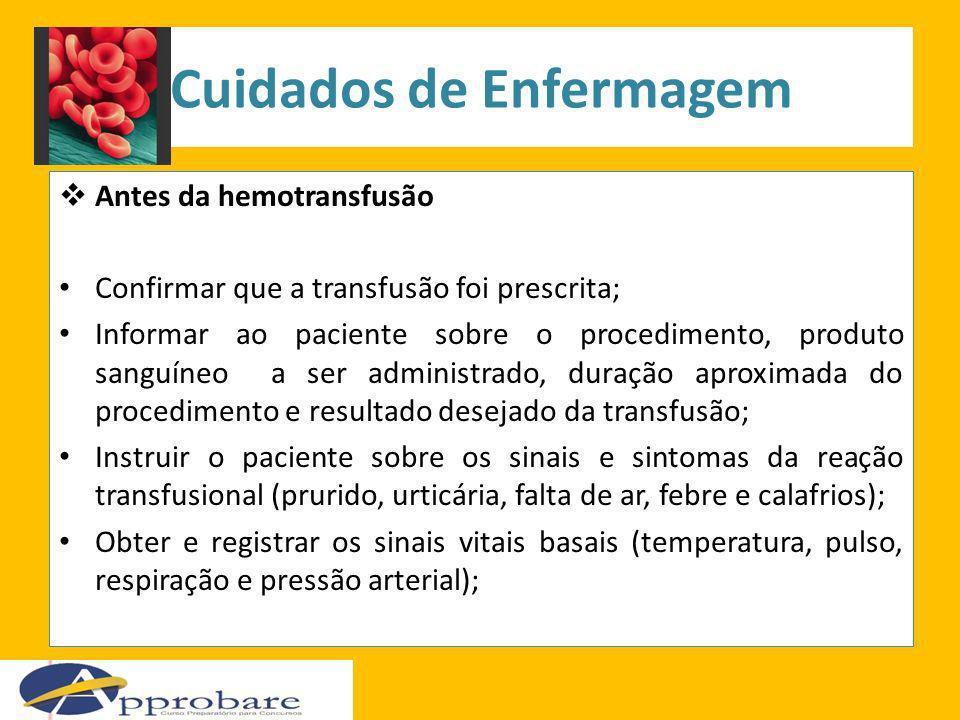 Cuidados de Enfermagem Antes da hemotransfusão Confirmar que a transfusão foi prescrita; Informar ao paciente sobre o procedimento, produto sanguíneo