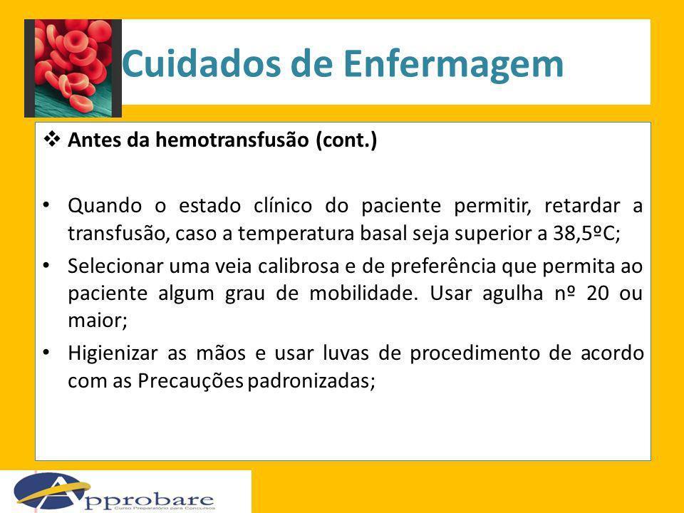 Cuidados de Enfermagem Antes da hemotransfusão (cont.) Quando o estado clínico do paciente permitir, retardar a transfusão, caso a temperatura basal s