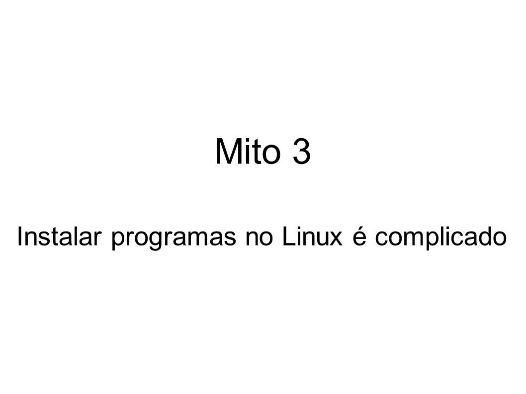 Mito 3 Instalar programas no Linux é complicado