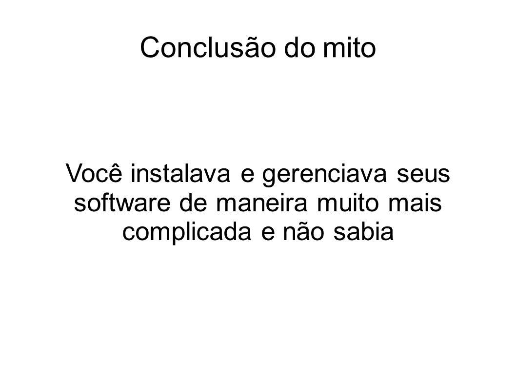 Conclusão do mito Você instalava e gerenciava seus software de maneira muito mais complicada e não sabia