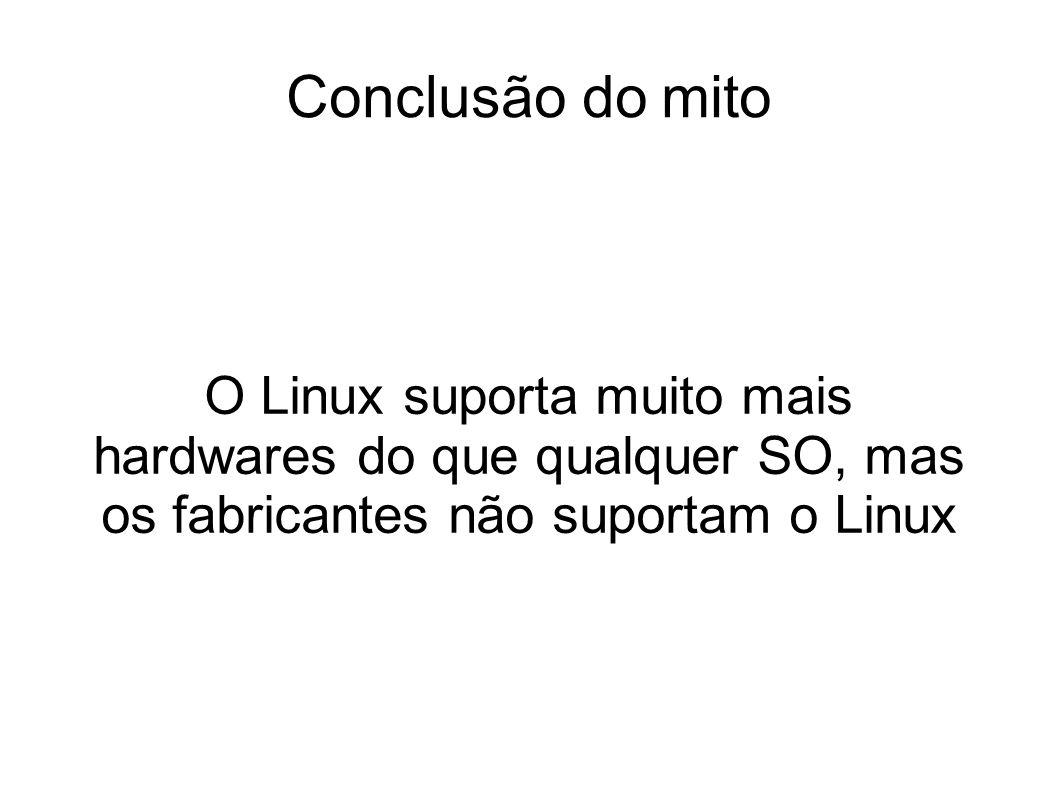 Conclusão do mito O Linux suporta muito mais hardwares do que qualquer SO, mas os fabricantes não suportam o Linux