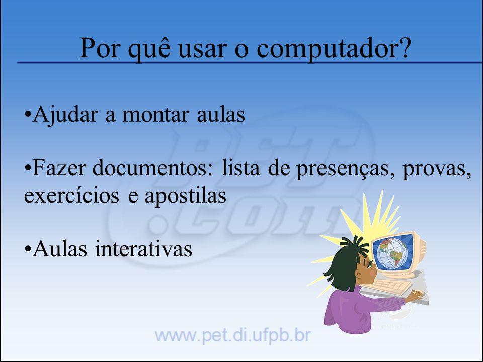 Por quê usar o computador? Ajudar a montar aulas Fazer documentos: lista de presenças, provas, exercícios e apostilas Aulas interativas