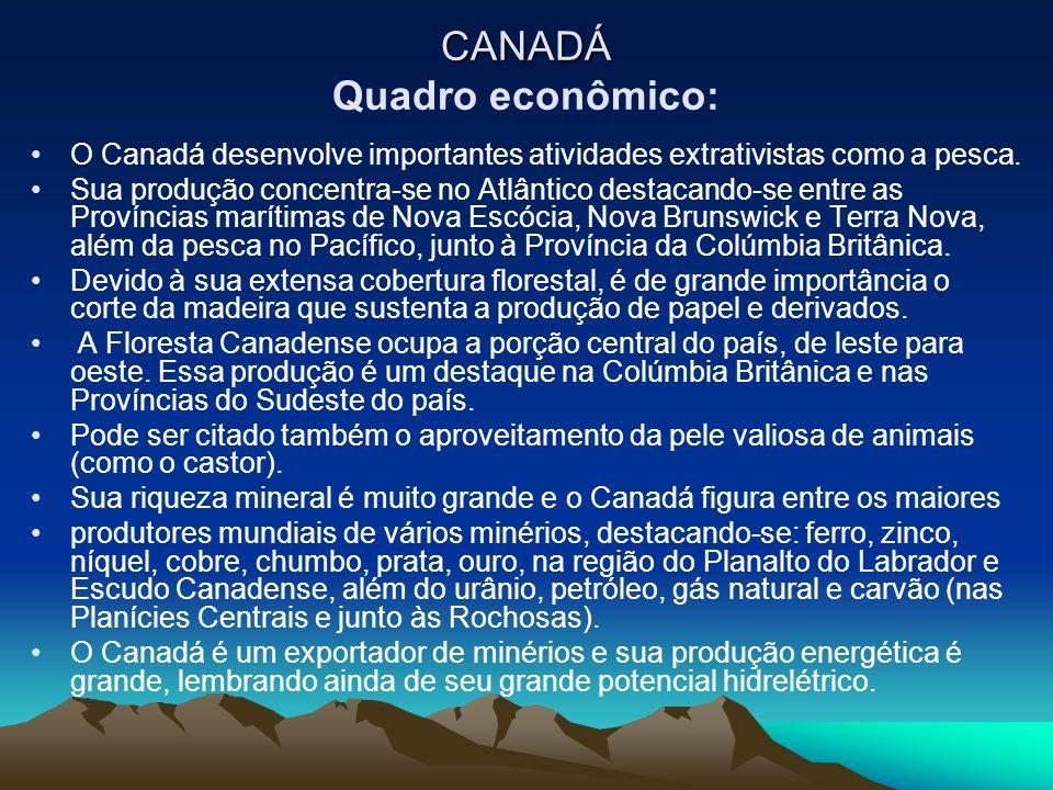 CANADÁ CANADÁ Quadro econômico: O Canadá desenvolve importantes atividades extrativistas como a pesca. Sua produção concentra-se no Atlântico destacan