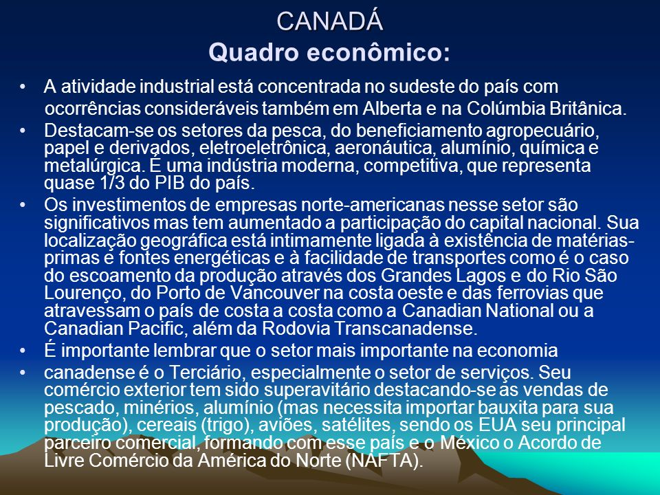 CANADÁ CANADÁ Quadro econômico: A atividade industrial está concentrada no sudeste do país com ocorrências consideráveis também em Alberta e na Colúmbia Britânica.
