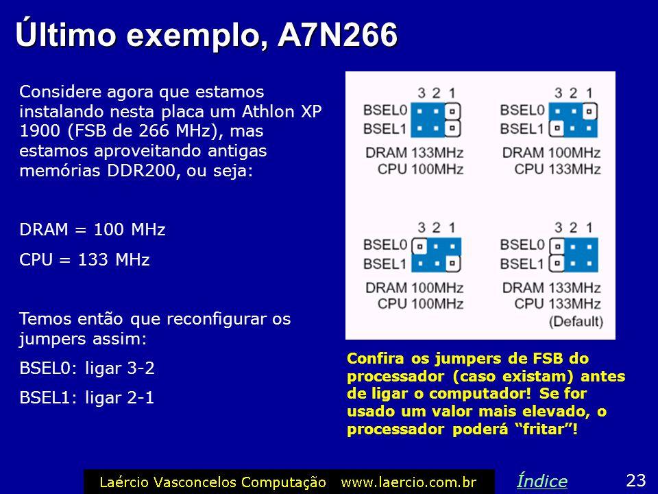 Placa Asus A7N266 Ainda neste exemplo, se instarmos um processador Duron de 1.2 GHz (FSB de 200 MHz) e memórias DDR266, temos que usar: DRAM = 133 MHz