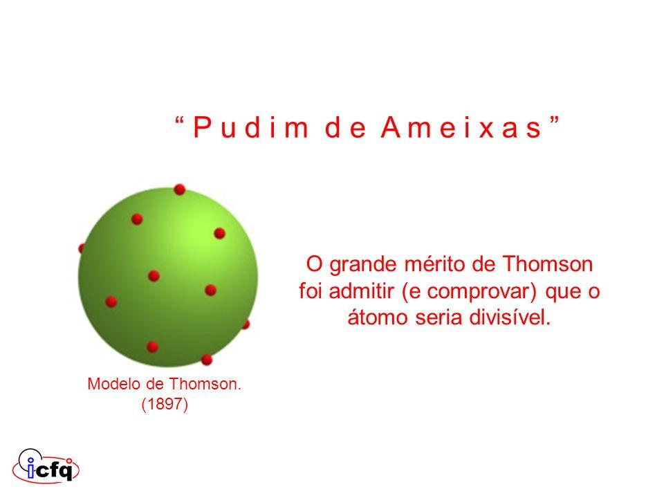 O grande mérito de Thomson foi admitir (e comprovar) que o átomo seria divisível. Modelo de Thomson. (1897) P u d i m d e A m e i x a s