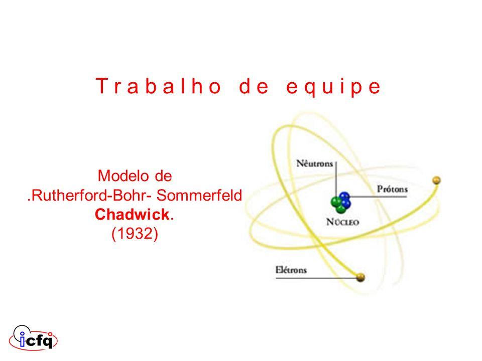 Modelo de.Rutherford-Bohr- Sommerfeld Chadwick. (1932) T r a b a l h o d e e q u i p e