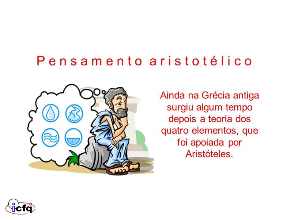 Ainda na Grécia antiga surgiu algum tempo depois a teoria dos quatro elementos, que foi apoiada por Aristóteles. P e n s a m e n t o a r i s t o t é l