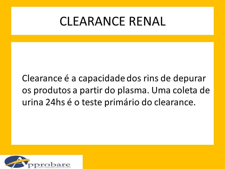 CLEARANCE RENAL Clearance é a capacidade dos rins de depurar os produtos a partir do plasma. Uma coleta de urina 24hs é o teste primário do clearance.