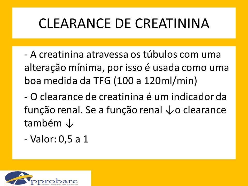 CLEARANCE DE CREATININA - A creatinina atravessa os túbulos com uma alteração mínima, por isso é usada como uma boa medida da TFG (100 a 120ml/min) -