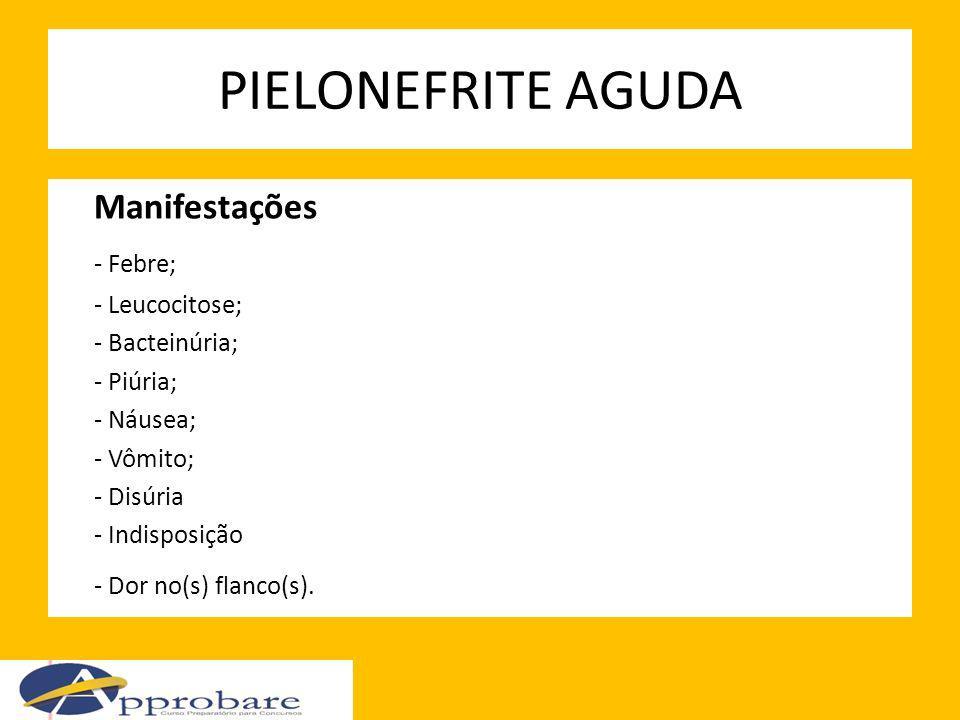PIELONEFRITE AGUDA Manifestações - Febre; - Leucocitose; - Bacteinúria; - Piúria; - Náusea; - Vômito; - Disúria - Indisposição - Dor no(s) flanco(s).