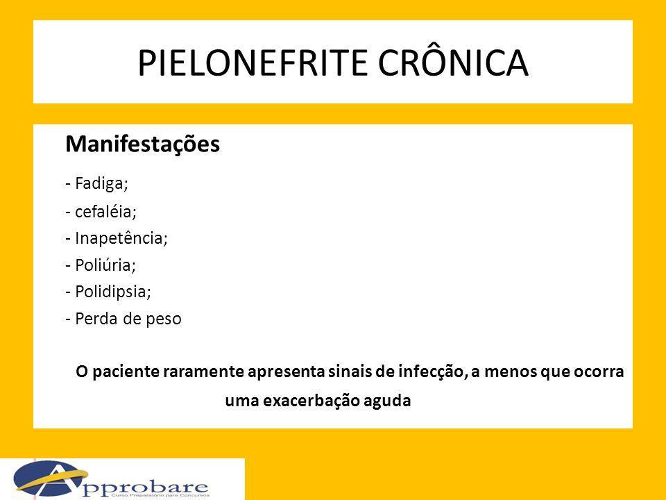 PIELONEFRITE CRÔNICA Manifestações - Fadiga; - cefaléia; - Inapetência; - Poliúria; - Polidipsia; - Perda de peso O paciente raramente apresenta sinai