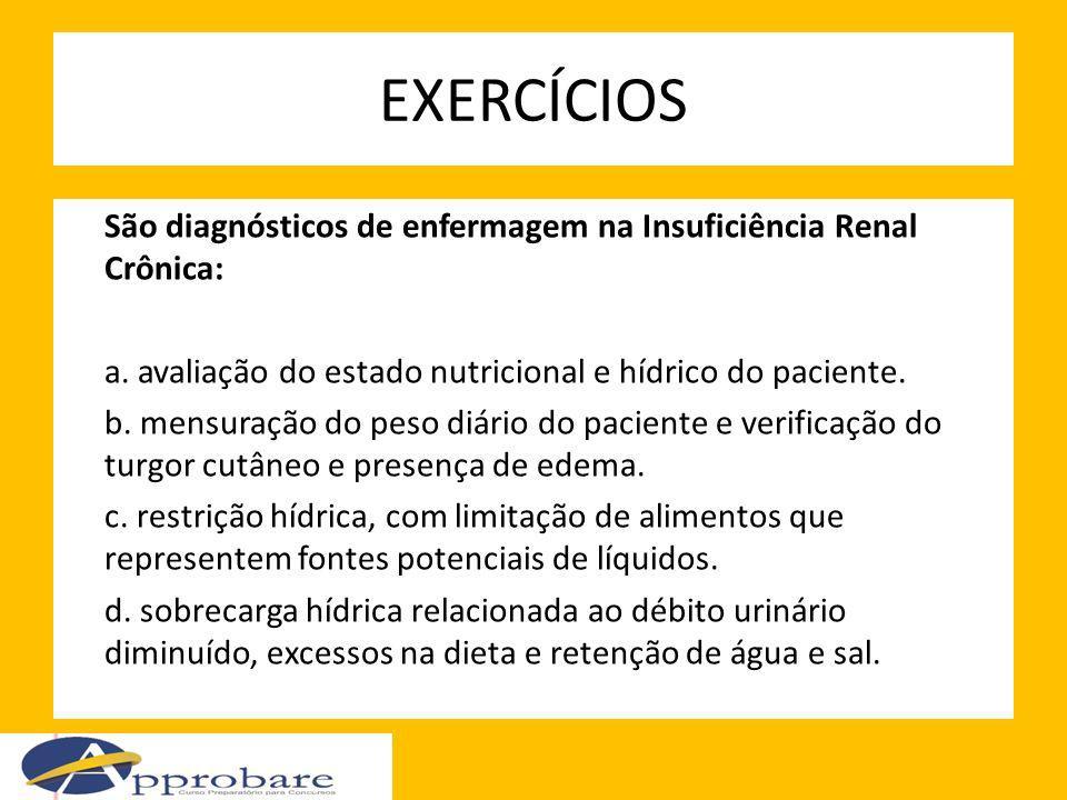 EXERCÍCIOS São diagnósticos de enfermagem na Insuficiência Renal Crônica: a. avaliação do estado nutricional e hídrico do paciente. b. mensuração do p