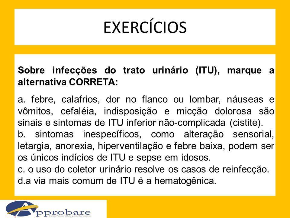 EXERCÍCIOS Sobre infecções do trato urinário (ITU), marque a alternativa CORRETA: a. febre, calafrios, dor no flanco ou lombar, náuseas e vômitos, cef