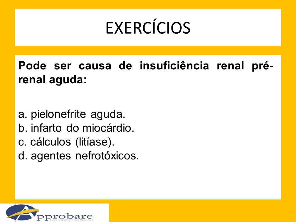 EXERCÍCIOS Pode ser causa de insuficiência renal pré- renal aguda: a. pielonefrite aguda. b. infarto do miocárdio. c. cálculos (litíase). d. agentes n
