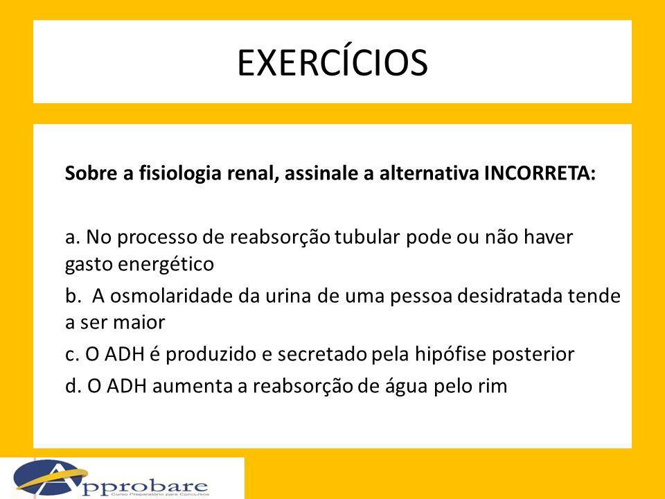EXERCÍCIOS Sobre a fisiologia renal, assinale a alternativa INCORRETA: a. No processo de reabsorção tubular pode ou não haver gasto energético b. A os
